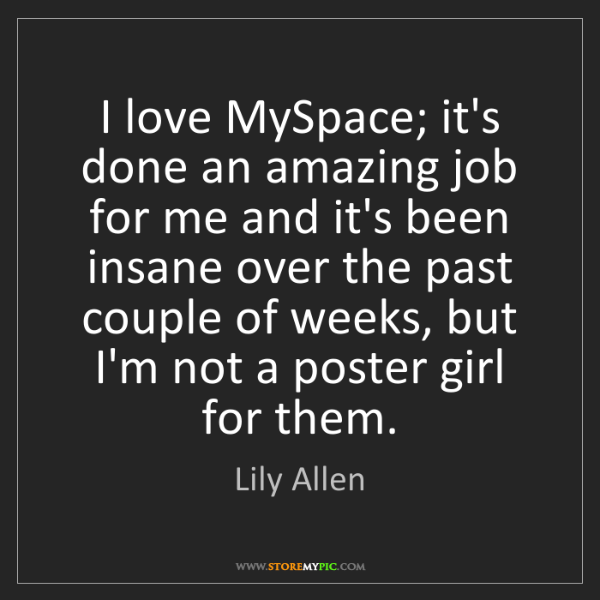 Lily Allen: I love MySpace; it's done an amazing job for me and it's...