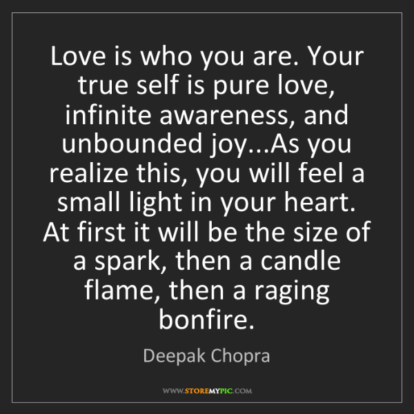 Deepak Chopra: Love is who you are. Your true self is pure love, infinite...
