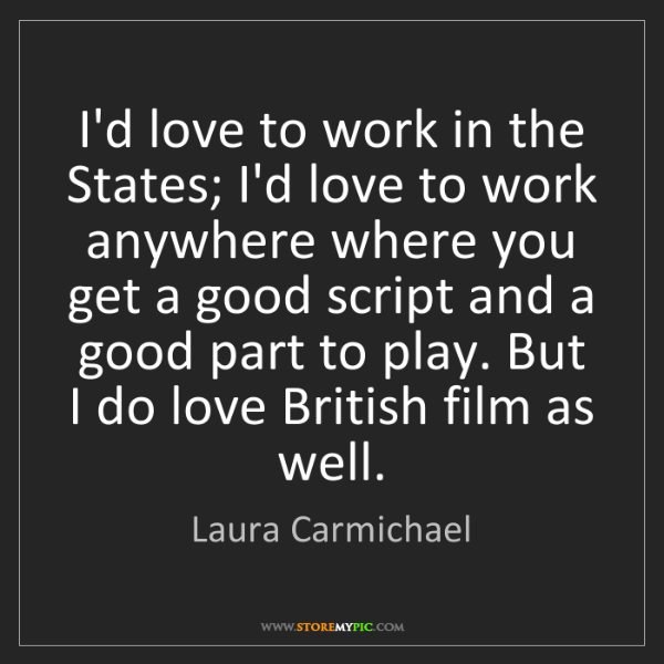 Laura Carmichael: I'd love to work in the States; I'd love to work anywhere...