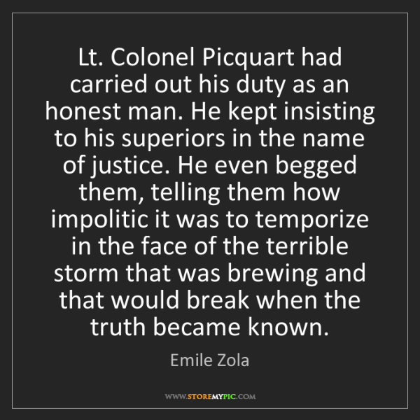 Emile Zola: Lt. Colonel Picquart had carried out his duty as an honest...