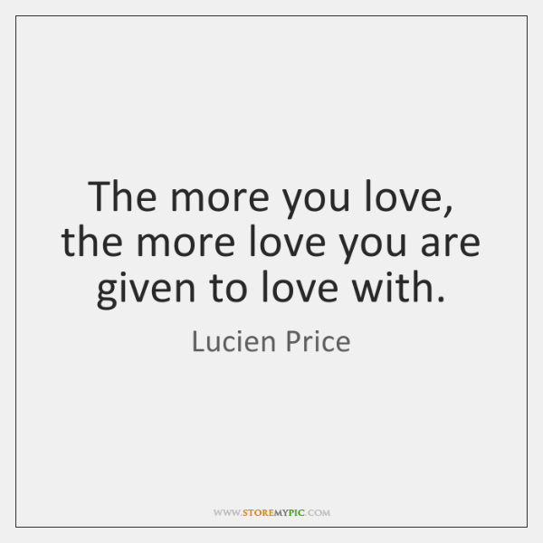 The more you love, the more love you are given to love ...
