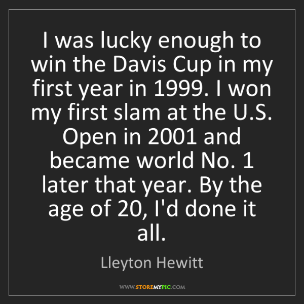 Lleyton Hewitt: I was lucky enough to win the Davis Cup in my first year...