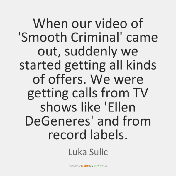 When our video of 'Smooth Criminal' came out, suddenly we started getting ...
