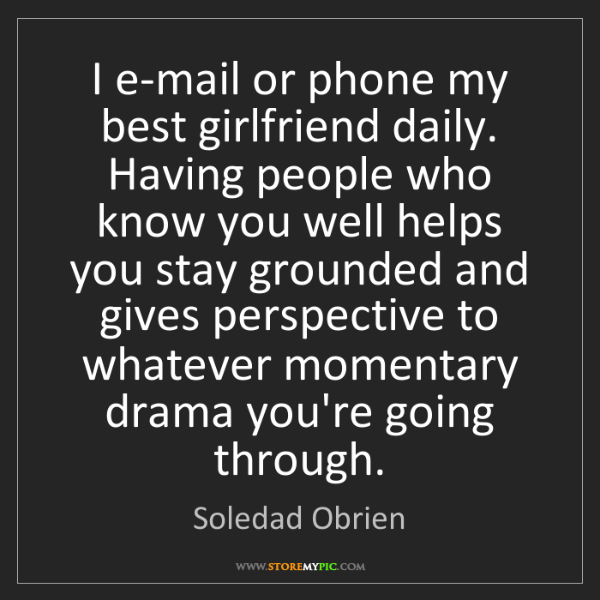 Soledad Obrien: I e-mail or phone my best girlfriend daily. Having people...