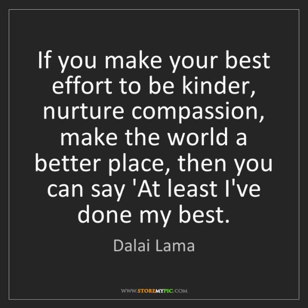 Dalai Lama: If you make your best effort to be kinder, nurture compassion,...