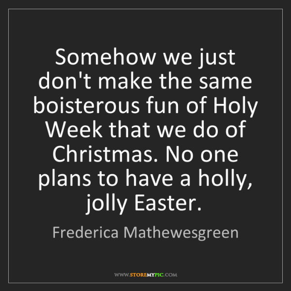 Frederica Mathewesgreen: Somehow we just don't make the same boisterous fun of...