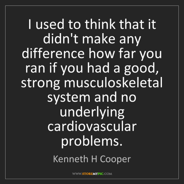 Kenneth H Cooper: I used to think that it didn't make any difference how...