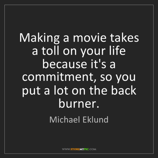Michael Eklund: Making a movie takes a toll on your life because it's...