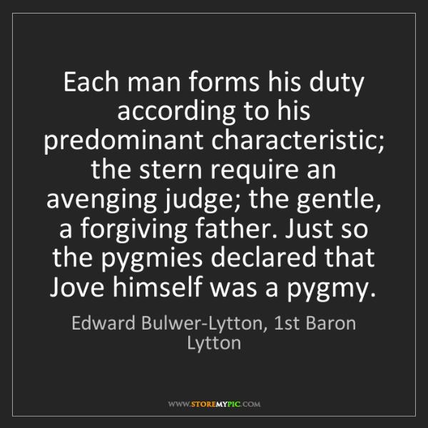 Edward Bulwer-Lytton, 1st Baron Lytton: Each man forms his duty according to his predominant...