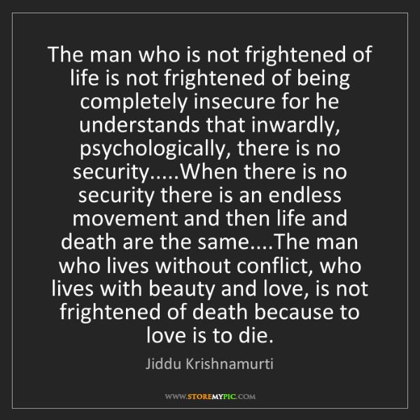Jiddu Krishnamurti: The man who is not frightened of life is not frightened...