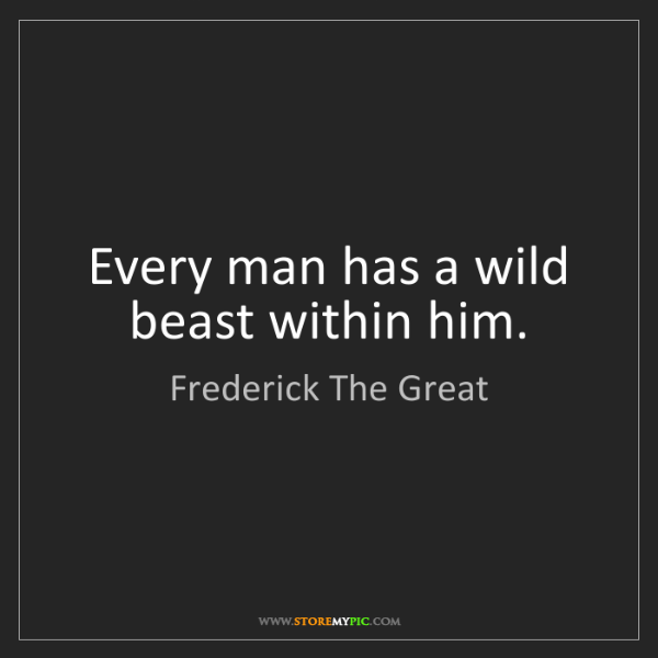 Frederick The Great: Every man has a wild beast within him.