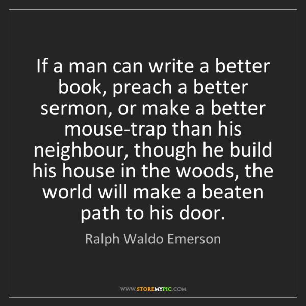 Ralph Waldo Emerson: If a man can write a better book, preach a better sermon,...