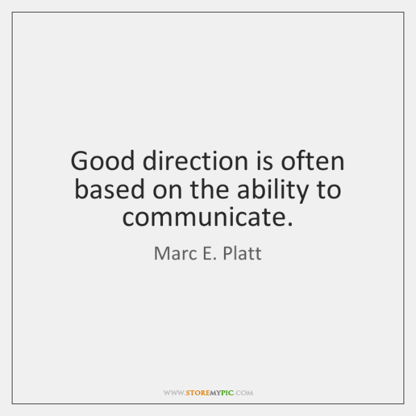 Good direction is often based on the ability to communicate.