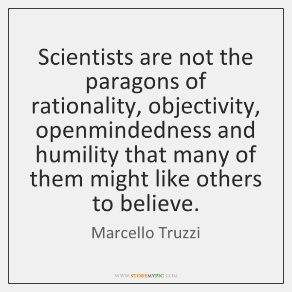 scientists are not the paragons of rationality objectivity openmindedness and humility that