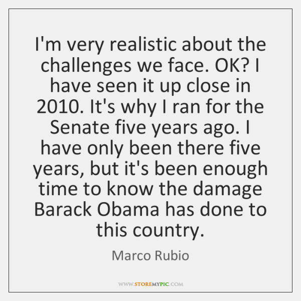 I'm very realistic about the challenges we face. OK? I have seen ...