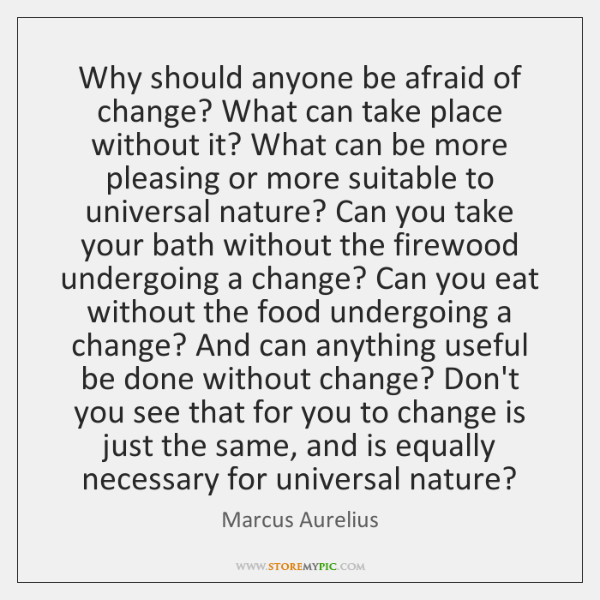 Why should anyone be afraid of change? What can take place without ...