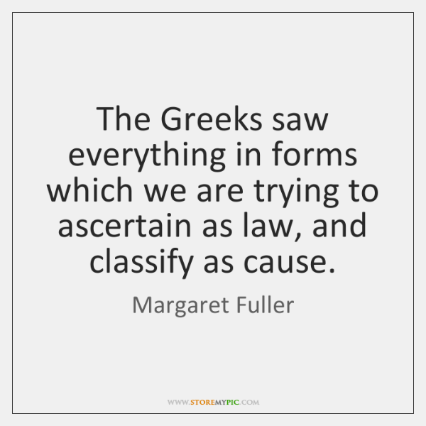 The Greeks saw everything in forms which we are trying to ascertain ...