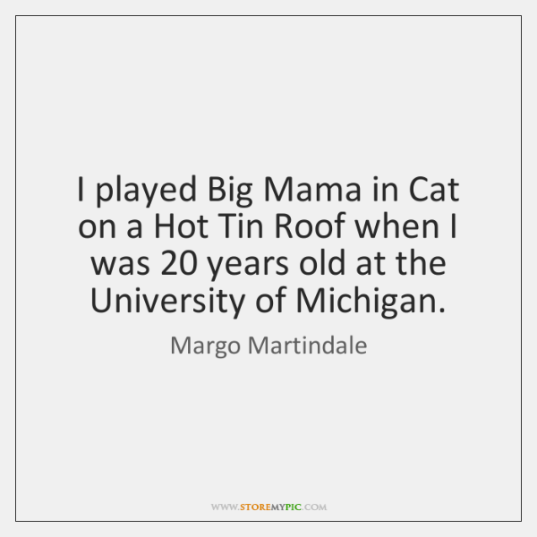 I played Big Mama in Cat on a Hot Tin Roof when ...