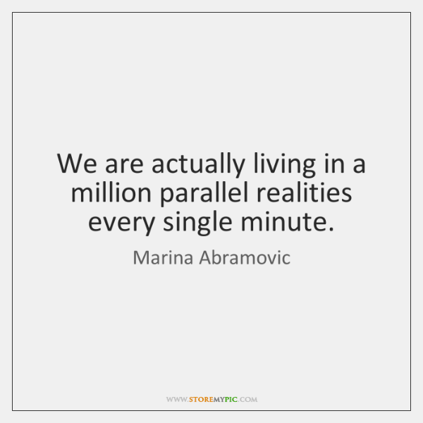 We are actually living in a million parallel realities every single minute.