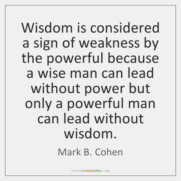 Wisdom is considered a sign of weakness by the powerful because a ...