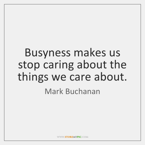 Busyness makes us stop caring about the things we care about.