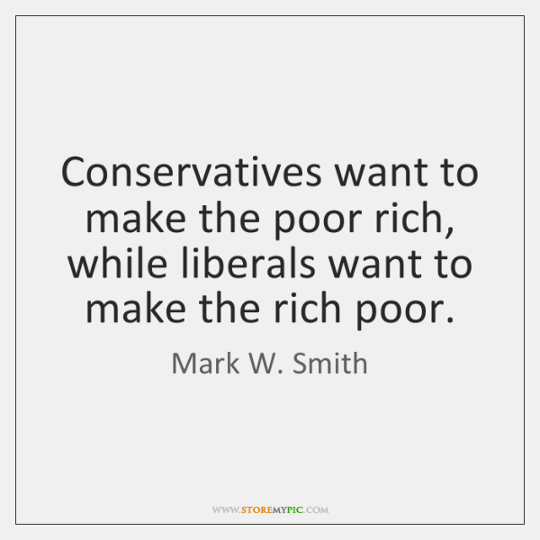 Conservatives want to make the poor rich, while liberals want to make ...