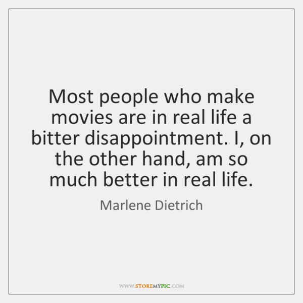 Most people who make movies are in real life a bitter disappointment. ...