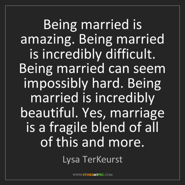 Lysa TerKeurst: Being married is amazing. Being married is incredibly...