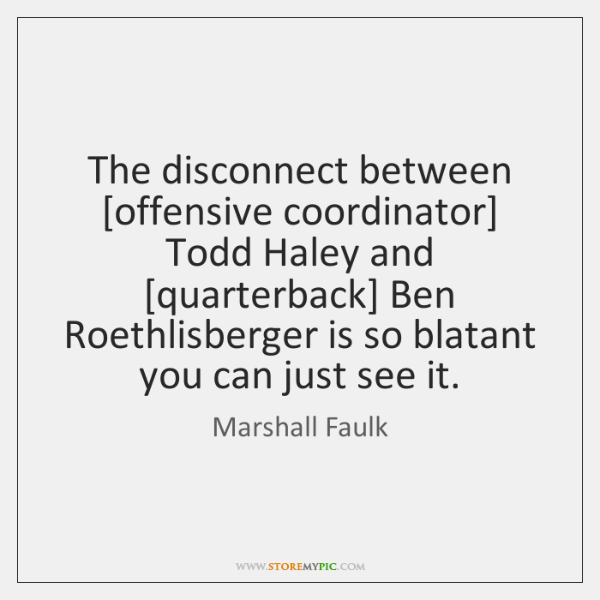 The disconnect between [offensive coordinator] Todd Haley and [quarterback] Ben Roethlisberger is ..