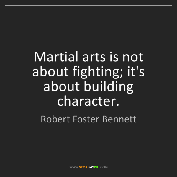 Robert Foster Bennett: Martial arts is not about fighting; it's about building...