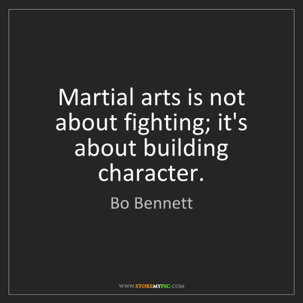 Bo Bennett: Martial arts is not about fighting; it's about building...