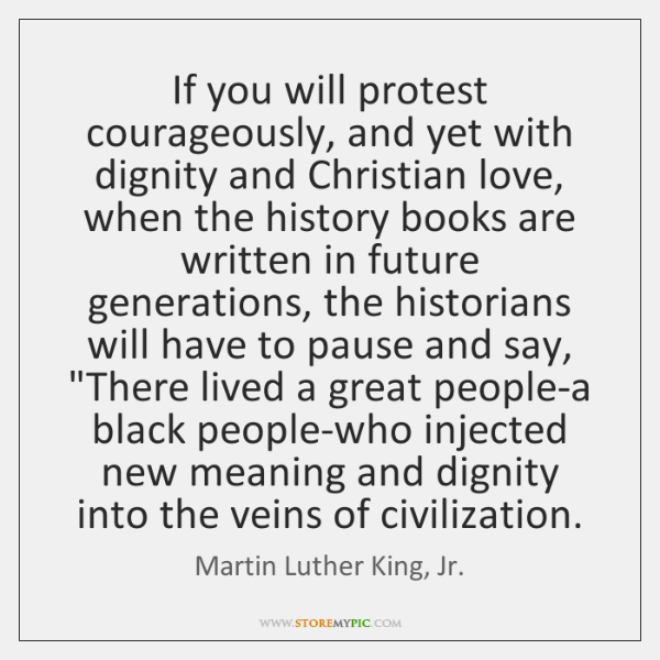 If you will protest courageously, and yet with dignity and Christian love, ...