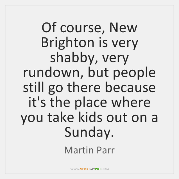 Of course, New Brighton is very shabby, very rundown, but people still ...