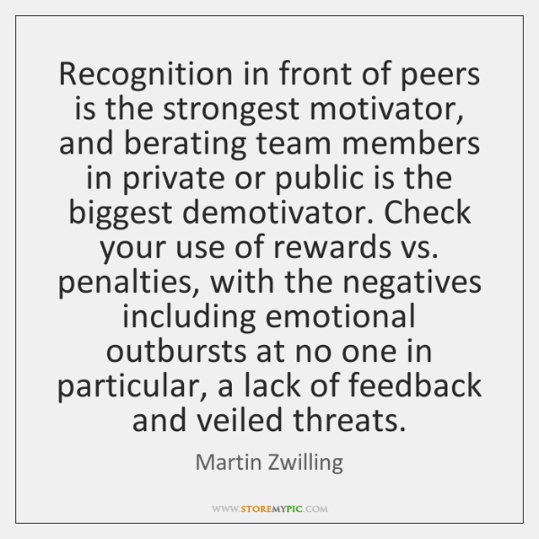 Recognition in front of peers is the strongest motivator, and berating team ...