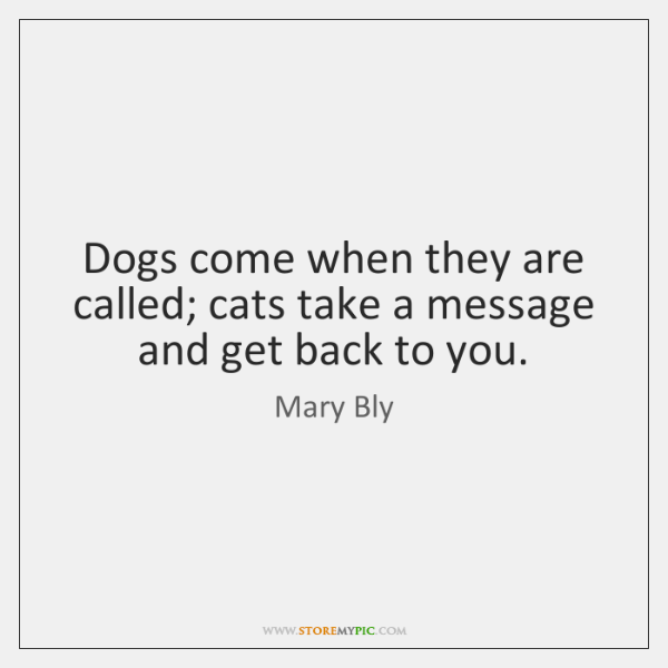 Dogs come when they are called; cats take a message and get ...