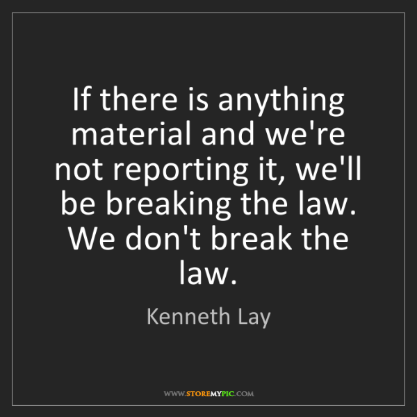 Kenneth Lay: If there is anything material and we're not reporting...