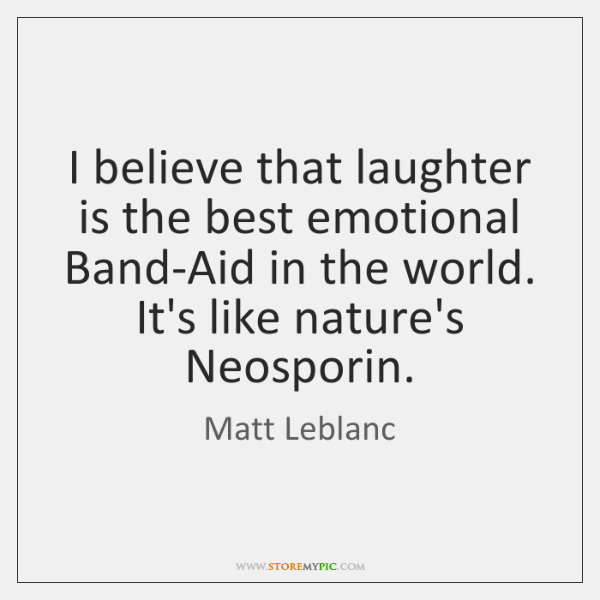 I believe that laughter is the best emotional Band-Aid in the world. ...