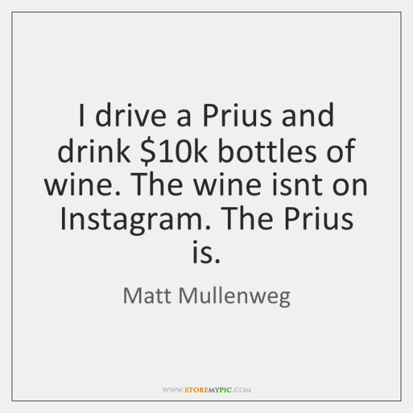 I drive a Prius and drink $10k bottles of wine. The wine ...
