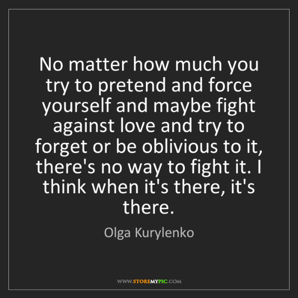 Olga Kurylenko: No matter how much you try to pretend and force yourself...