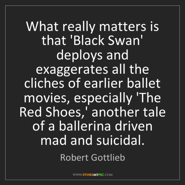 Robert Gottlieb: What really matters is that 'Black Swan' deploys and...