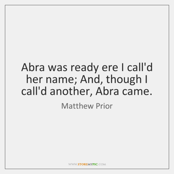 Abra was ready ere I call'd her name; And, though I call'd ...