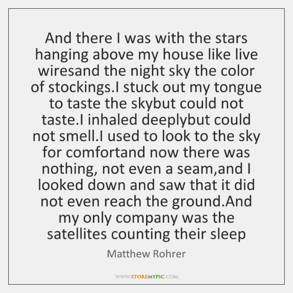 And there I was with the stars hanging above my house like ...