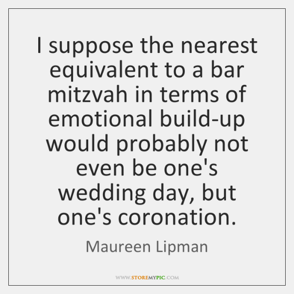 I suppose the nearest equivalent to a bar mitzvah in terms of ...