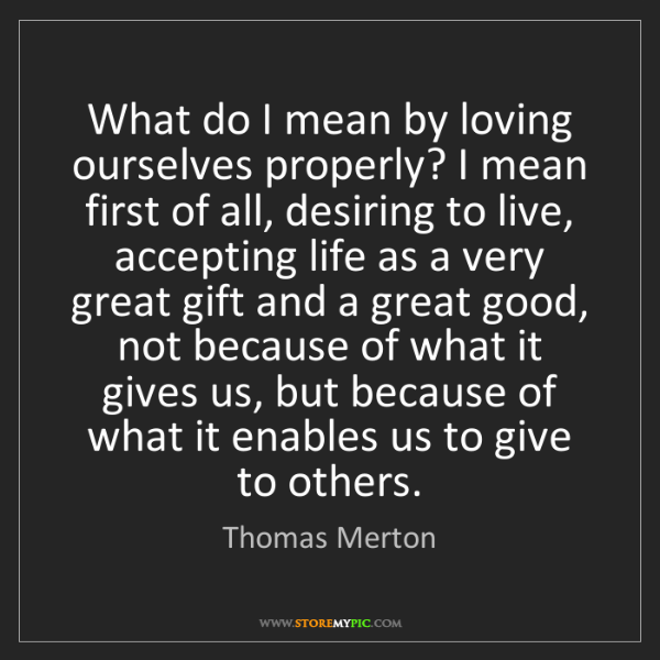 Thomas Merton: What do I mean by loving ourselves properly? I mean first...