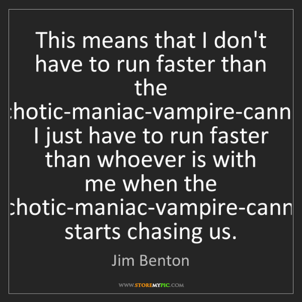 Jim Benton: This means that I don't have to run faster than the psychotic-maniac-vampire-cannibal,..