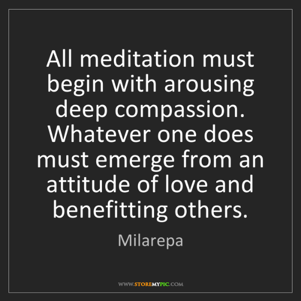 Milarepa: All meditation must begin with arousing deep compassion....