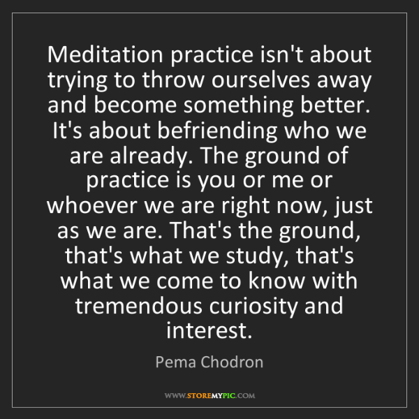 Pema Chodron: Meditation practice isn't about trying to throw ourselves...