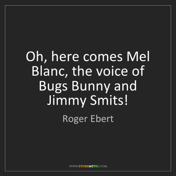 Roger Ebert: Oh, here comes Mel Blanc, the voice of Bugs Bunny and...