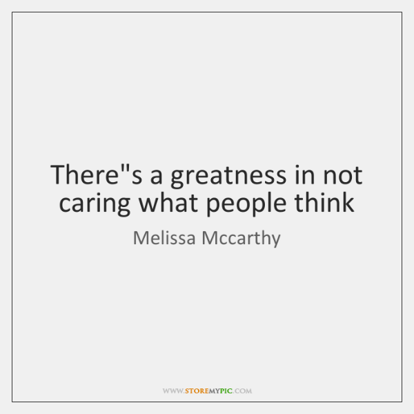 Theres A Greatness In Not Caring What People Think Storemypic