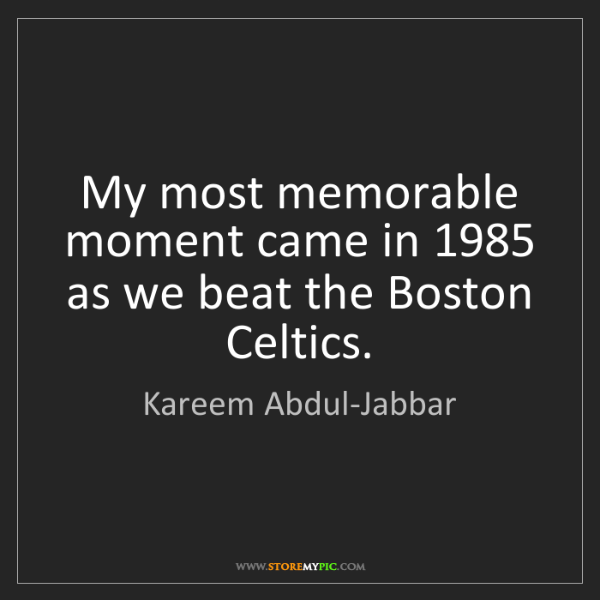Kareem Abdul-Jabbar: My most memorable moment came in 1985 as we beat the...